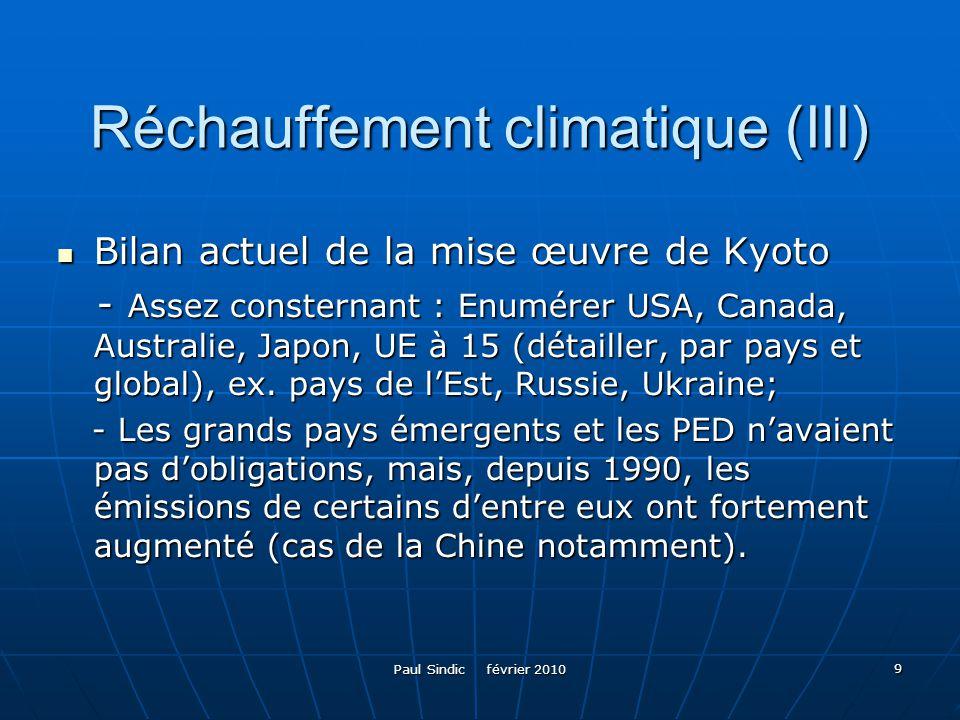 9 Réchauffement climatique (III) Bilan actuel de la mise œuvre de Kyoto Bilan actuel de la mise œuvre de Kyoto - Assez consternant : Enumérer USA, Canada, Australie, Japon, UE à 15 (détailler, par pays et global), ex.