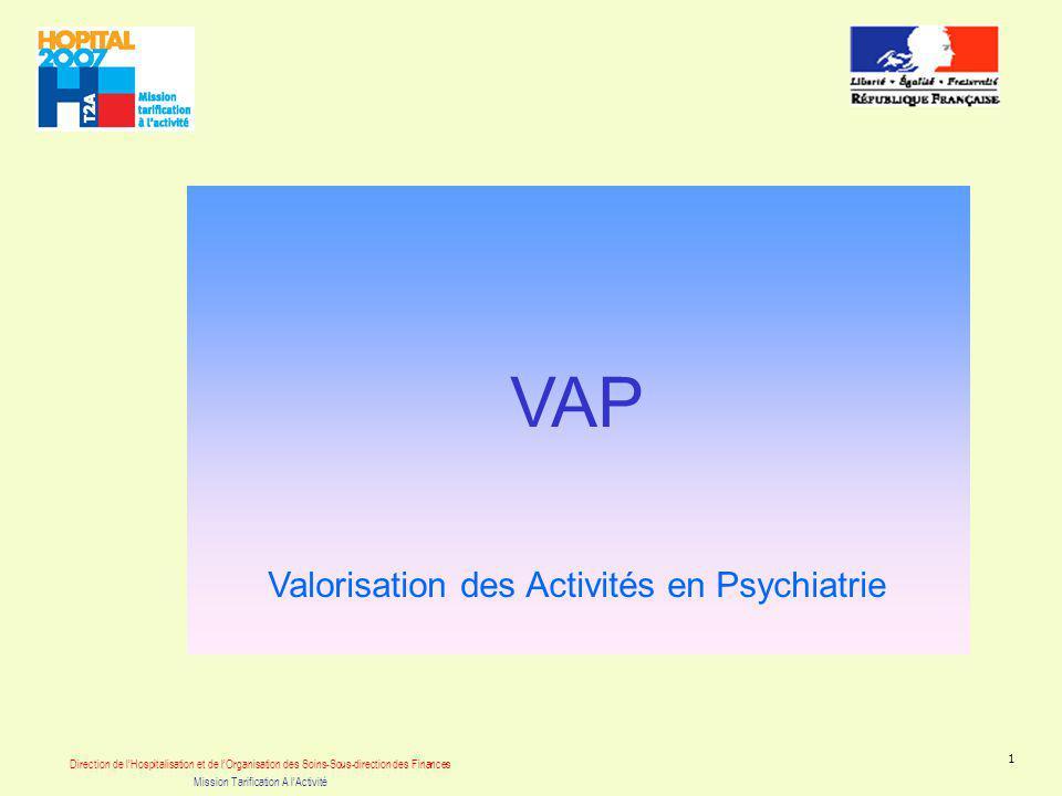 Direction de lHospitalisation et de lOrganisation des Soins-Sous-direction des Finances Mission Tarification A lActivité 1 VAP Valorisation des Activités en Psychiatrie