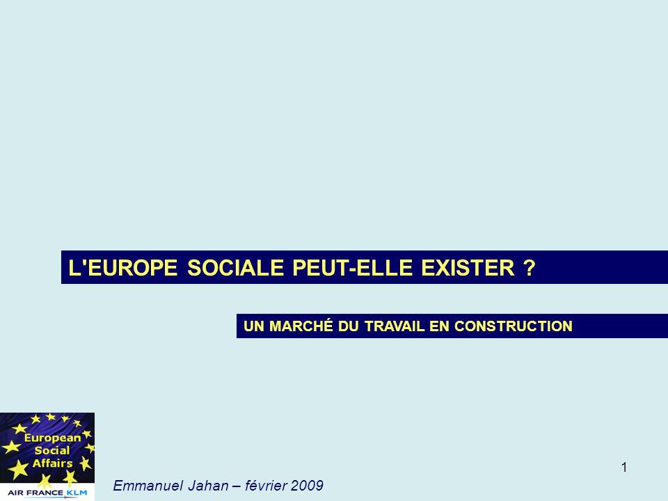 1 Emmanuel Jahan – février 2009 L'EUROPE SOCIALE PEUT-ELLE EXISTER ? UN MARCHÉ DU TRAVAIL EN CONSTRUCTION