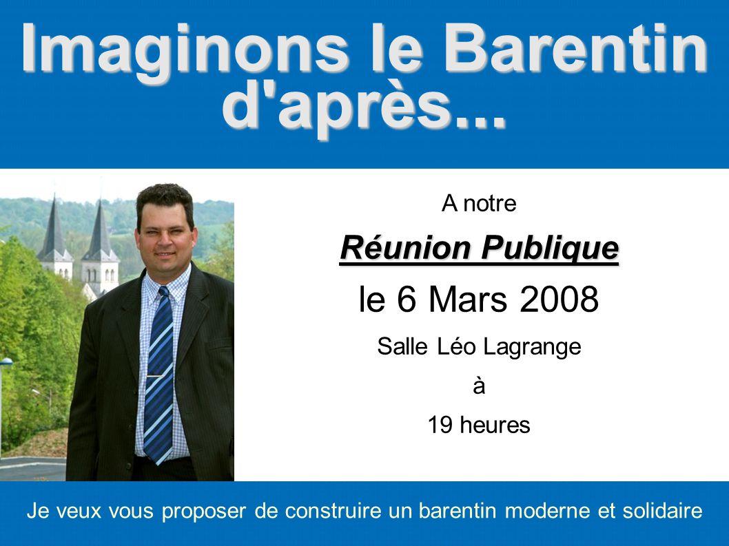Imaginons le Barentin d'après... Je veux vous proposer de construire un barentin moderne et solidaire A notre Réunion Publique le 6 Mars 2008 Salle Lé