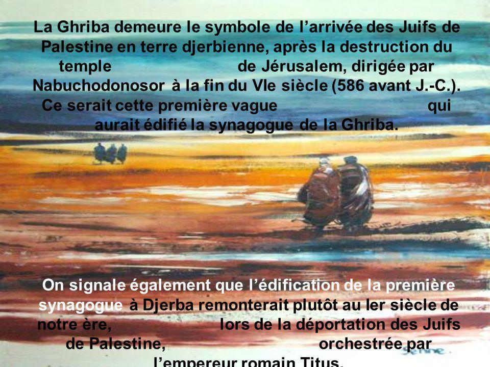 La Ghriba demeure le symbole de larrivée des Juifs de Palestine en terre djerbienne, après la destruction du temple de Jérusalem, dirigée par Nabuchodonosor à la fin du VIe siècle (586 avant J.-C.).
