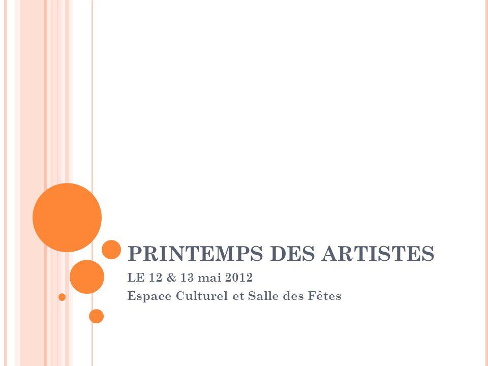 PRINTEMPS DES ARTISTES LE 12 & 13 mai 2012 Espace Culturel et Salle des Fêtes