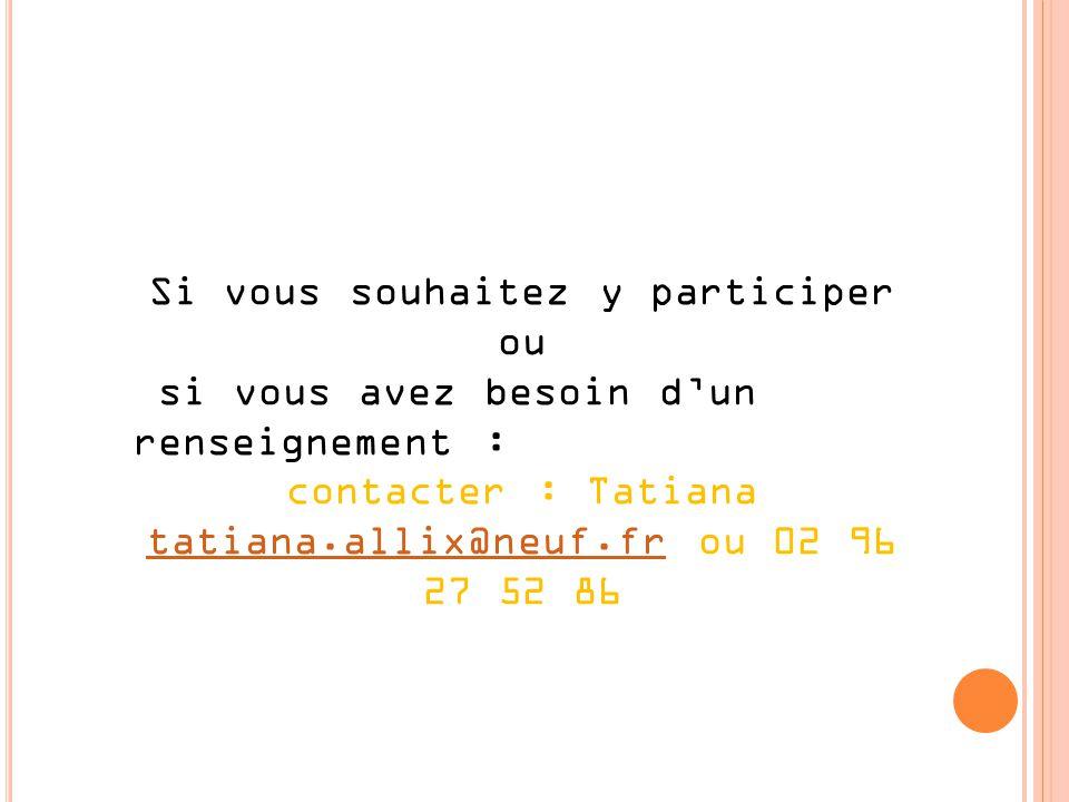 Si vous souhaitez y participer ou si vous avez besoin dun renseignement : contacter : Tatiana tatiana.allix@neuf.frtatiana.allix@neuf.fr ou 02 96 27 52 86