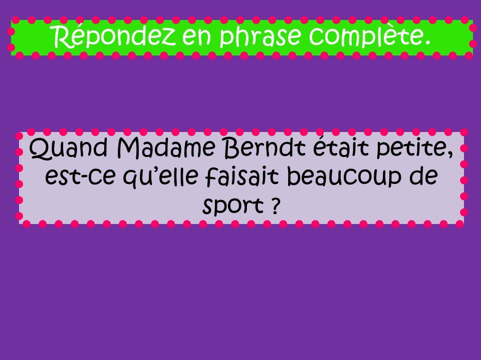 Répondez en phrase complète. Quand Madame Berndt était petite, est-ce quelle faisait beaucoup de sport ?