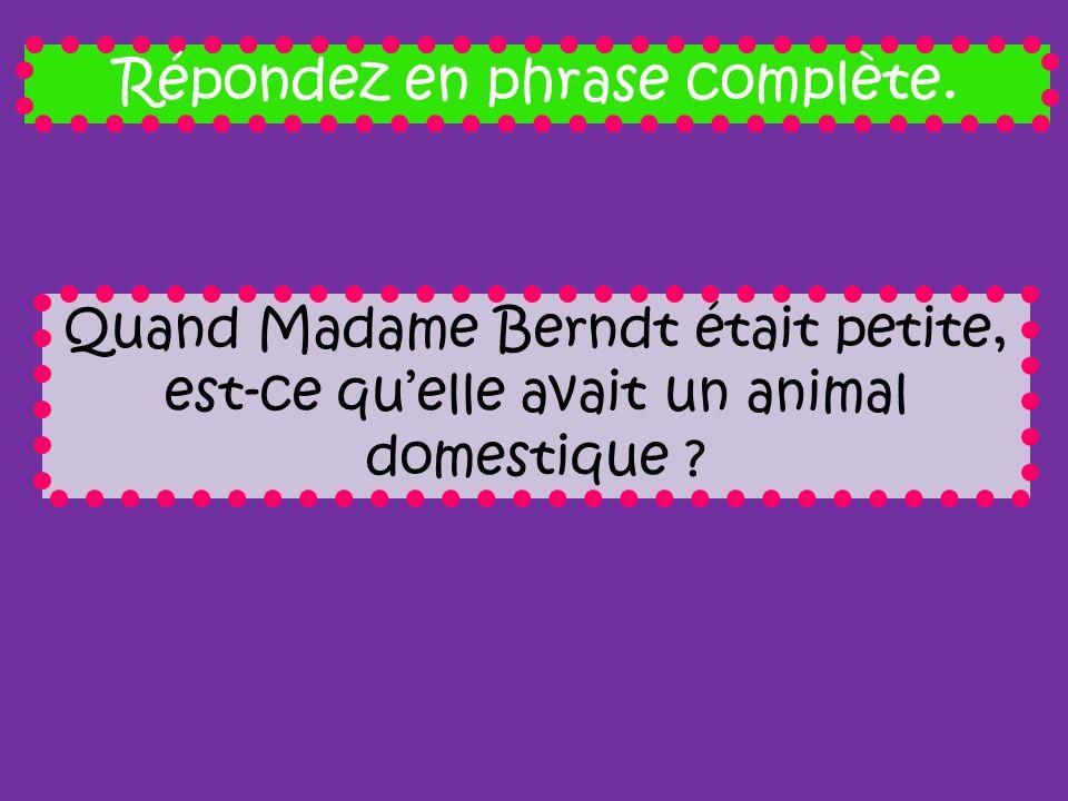 Répondez en phrase complète. Quand Madame Berndt était petite, est-ce quelle avait un animal domestique ?