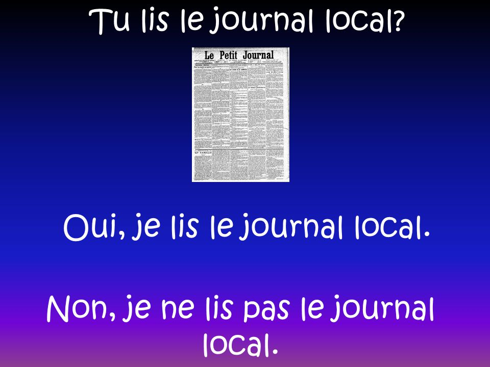 Tu lis le journal local? Oui, je lis le journal local. Non, je ne lis pas le journal local.