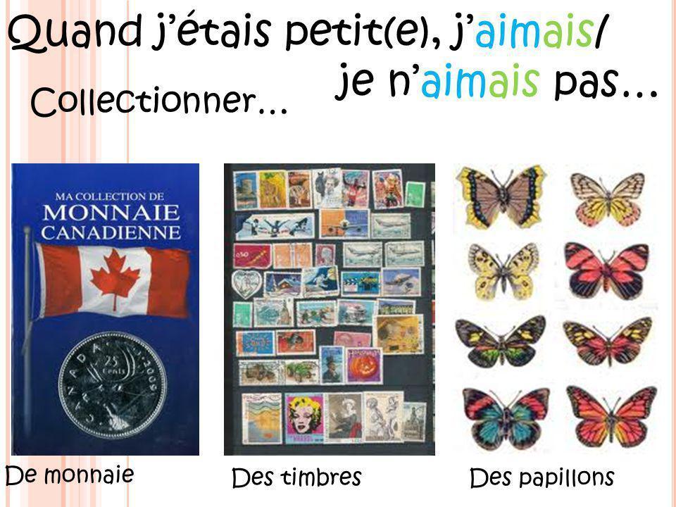 Quand jétais petit(e), jaimais/ je naimais pas… Collectionner… De monnaie Des timbresDes papillons