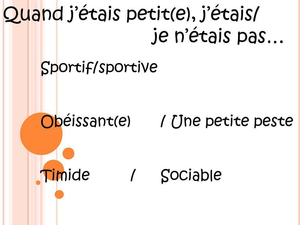 Quand jétais petit(e), jétais/ je nétais pas… Sportif/sportive Obéissant(e)/ Une petite peste Timide/Sociable