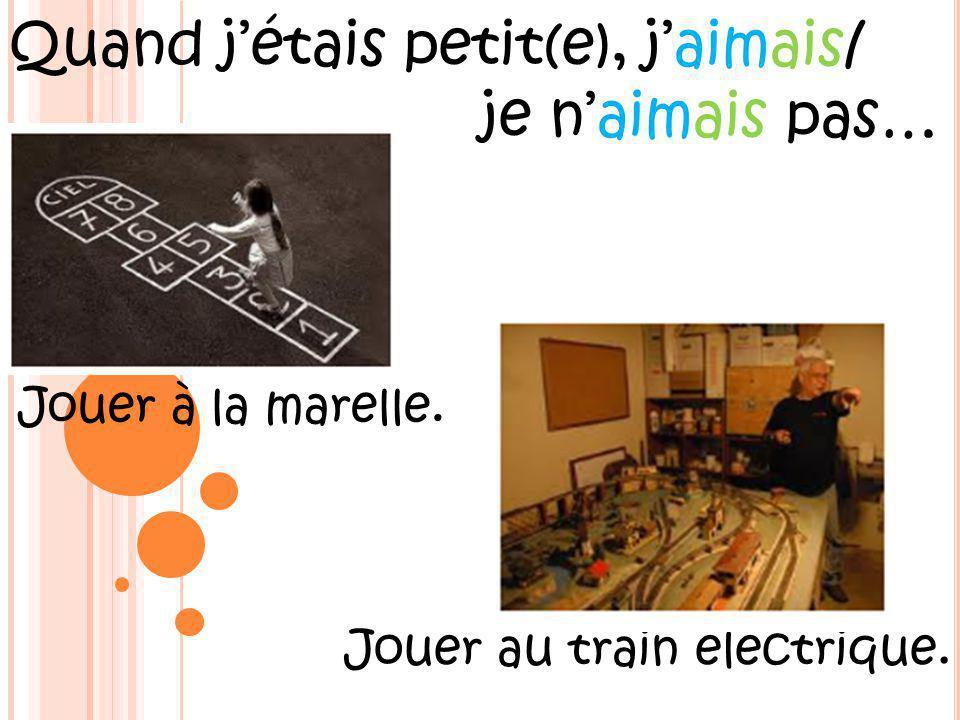 Quand jétais petit(e), jaimais/ je naimais pas… Jouer à la marelle. Jouer au train électrique.