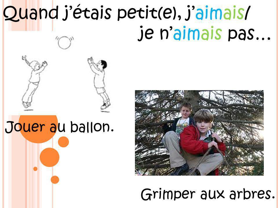 Quand jétais petit(e), jaimais/ je naimais pas… Jouer au ballon. Grimper aux arbres.