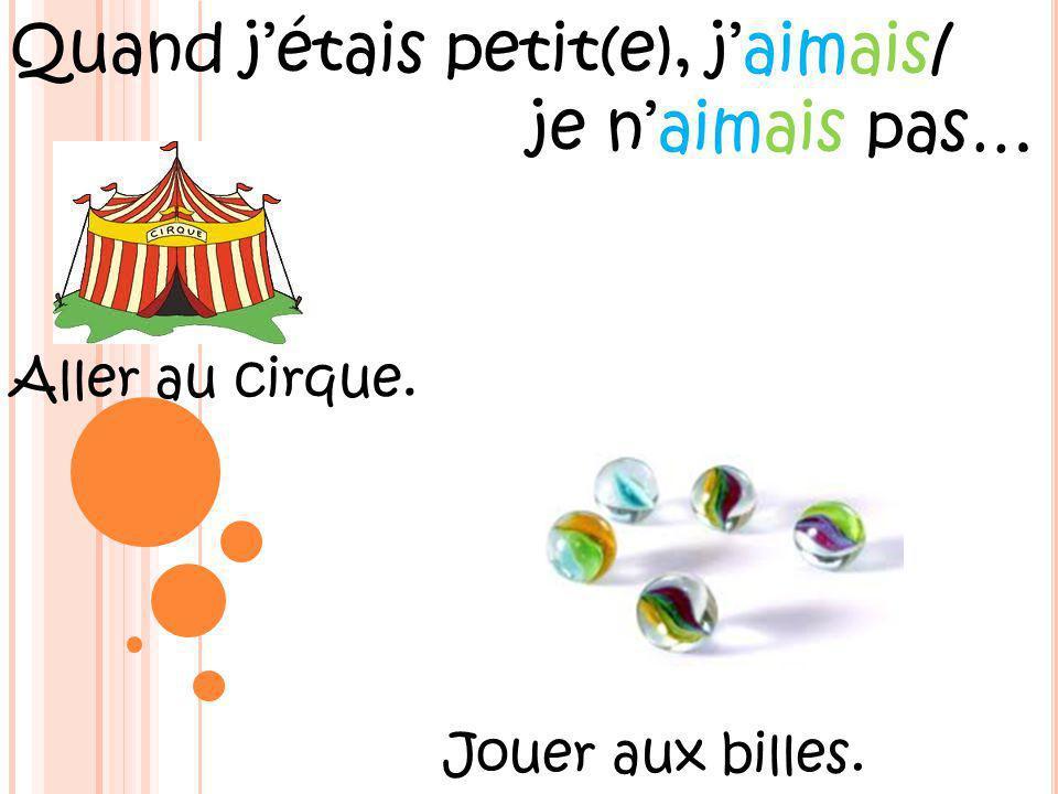 Quand jétais petit(e), jaimais/ je naimais pas… Aller au cirque. Jouer aux billes.