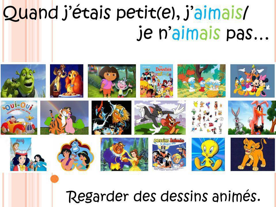 Quand jétais petit(e), jaimais/ je naimais pas… Regarder des dessins animés.