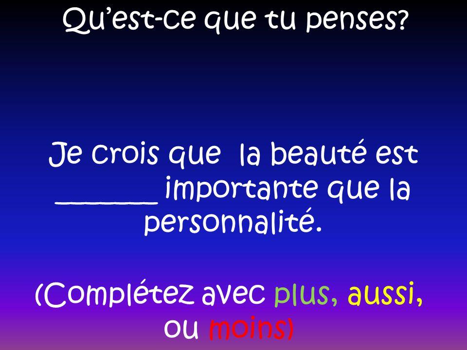 Quest-ce que tu penses? Je crois que la beauté est _______ importante que la personnalité. (Complétez avec plus, aussi, ou moins)