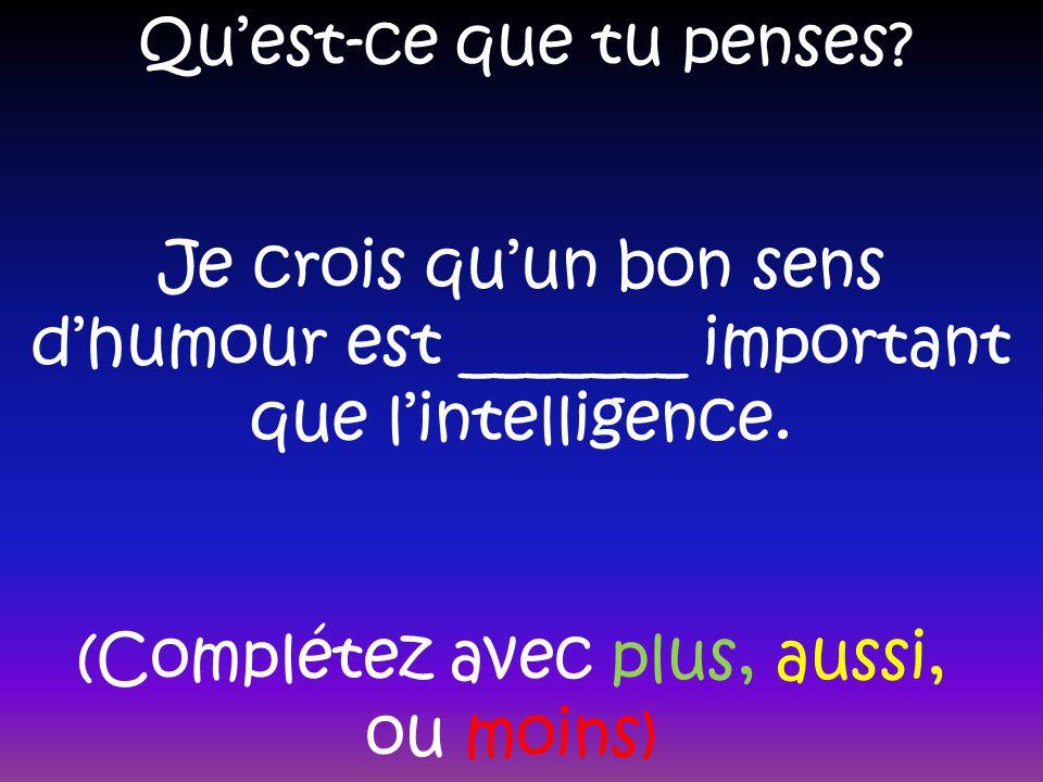 Quest-ce que tu penses? Je crois quun bon sens dhumour est _______ important que lintelligence. (Complétez avec plus, aussi, ou moins)