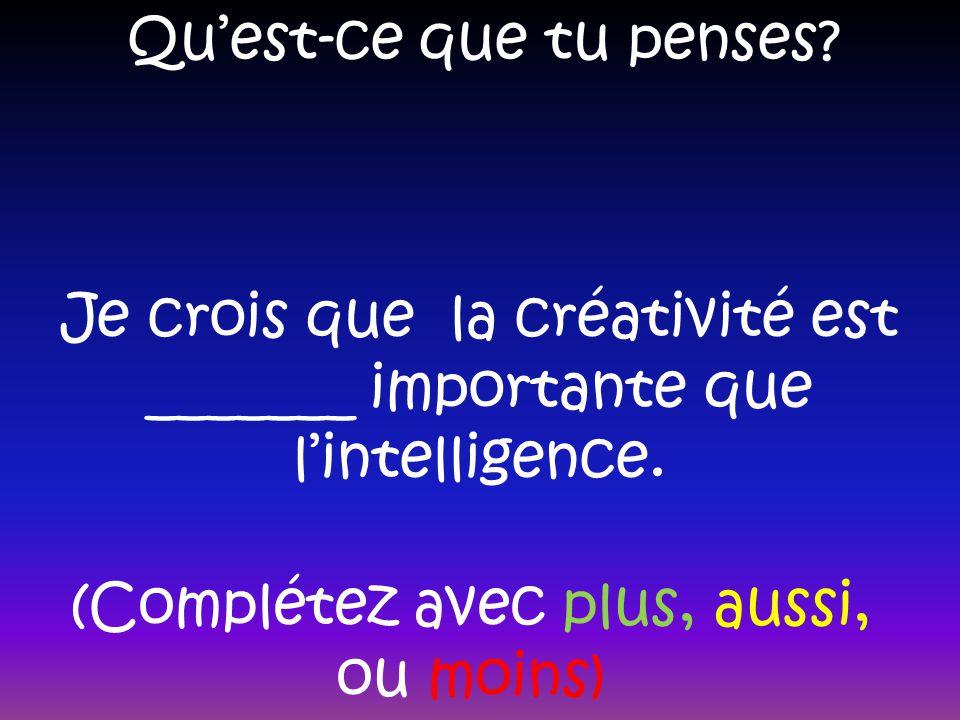 Quest-ce que tu penses? Je crois que la créativité est _______ importante que lintelligence. (Complétez avec plus, aussi, ou moins)