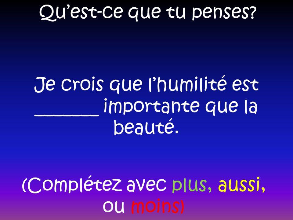 Quest-ce que tu penses? Je crois que lhumilité est _______ importante que la beauté. (Complétez avec plus, aussi, ou moins)