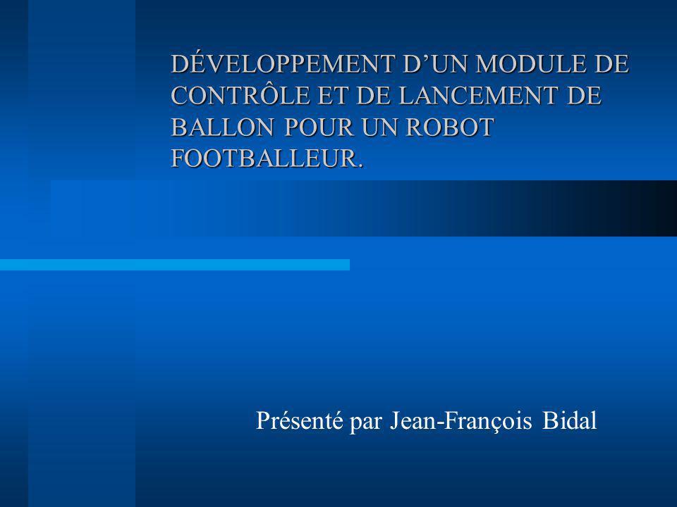 DÉVELOPPEMENT DUN MODULE DE CONTRÔLE ET DE LANCEMENT DE BALLON POUR UN ROBOT FOOTBALLEUR. Présenté par Jean-François Bidal