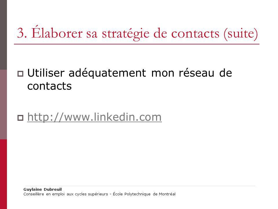 3. Élaborer sa stratégie de contacts (suite) Utiliser adéquatement mon réseau de contacts http://www.linkedin.com Guylaine Dubreuil Conseillère en emp