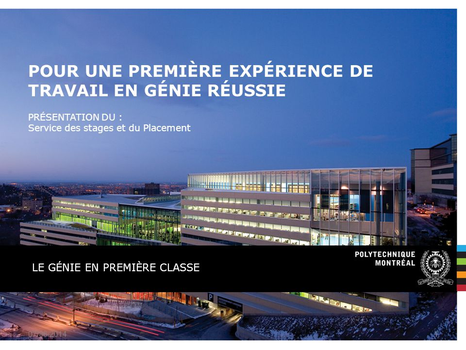 PRÉSENTATION DU : Service des stages et du Placement LE GÉNIE EN PREMIÈRE CLASSE POUR UNE PREMIÈRE EXPÉRIENCE DE TRAVAIL EN GÉNIE RÉUSSIE 07/06/20141