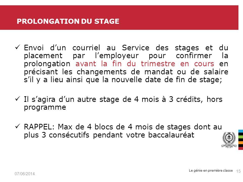 Le génie en première classe Envoi dun courriel au Service des stages et du placement par lemployeur pour confirmer la prolongation avant la fin du trimestre en cours en précisant les changements de mandat ou de salaire sil y a lieu ainsi que la nouvelle date de fin de stage; Il sagira dun autre stage de 4 mois à 3 crédits, hors programme RAPPEL: Max de 4 blocs de 4 mois de stages dont au plus 3 consécutifs pendant votre baccalauréat PROLONGATION DU STAGE 07/06/2014 15