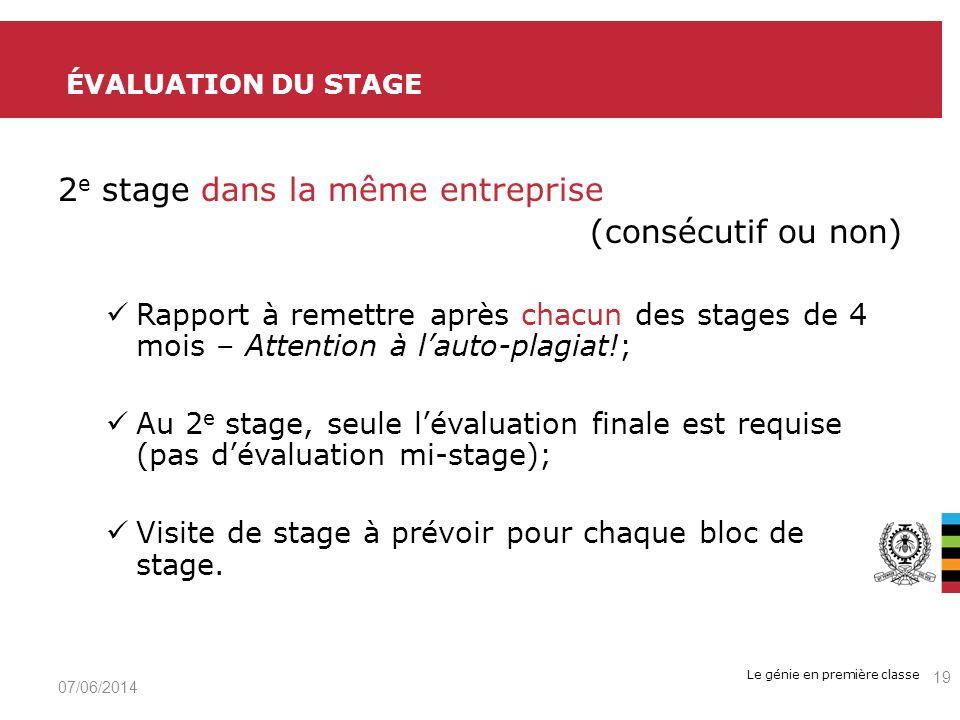 Le génie en première classe 2 e stage dans la même entreprise (consécutif ou non) Rapport à remettre après chacun des stages de 4 mois – Attention à lauto-plagiat!; Au 2 e stage, seule lévaluation finale est requise (pas dévaluation mi-stage); Visite de stage à prévoir pour chaque bloc de stage.