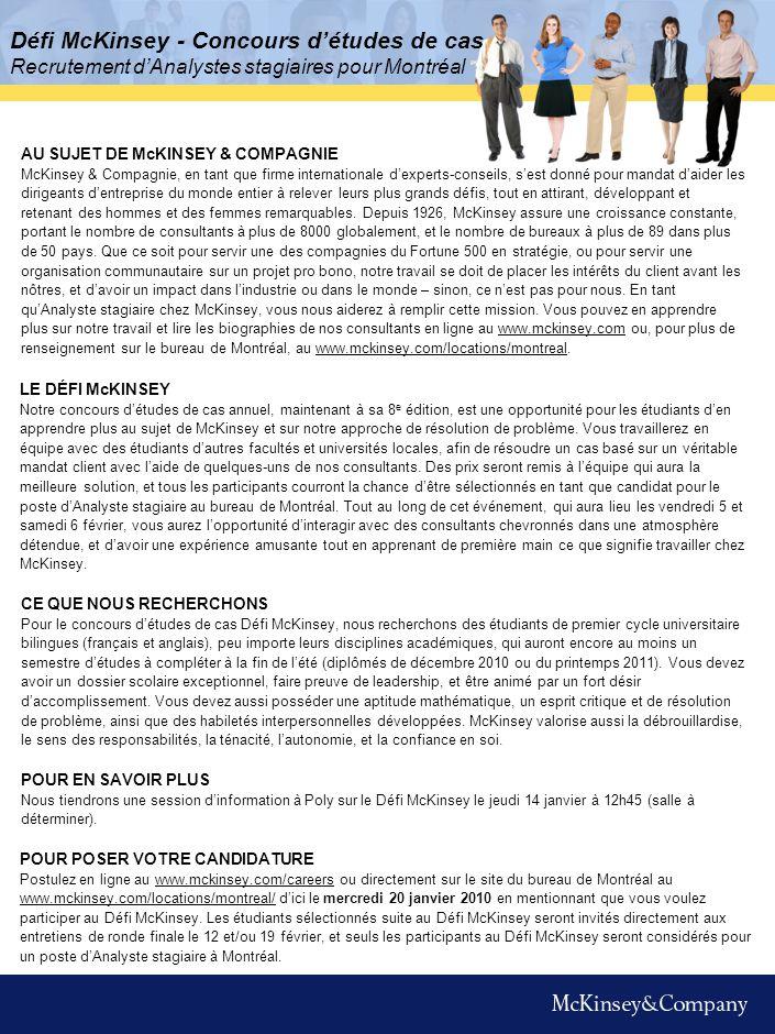 Défi McKinsey - Concours détudes de cas Recrutement dAnalystes stagiaires pour Montréal AU SUJET DE McKINSEY & COMPAGNIE McKinsey & Compagnie, en tant que firme internationale dexperts-conseils, sest donné pour mandat daider les dirigeants dentreprise du monde entier à relever leurs plus grands défis, tout en attirant, développant et retenant des hommes et des femmes remarquables.