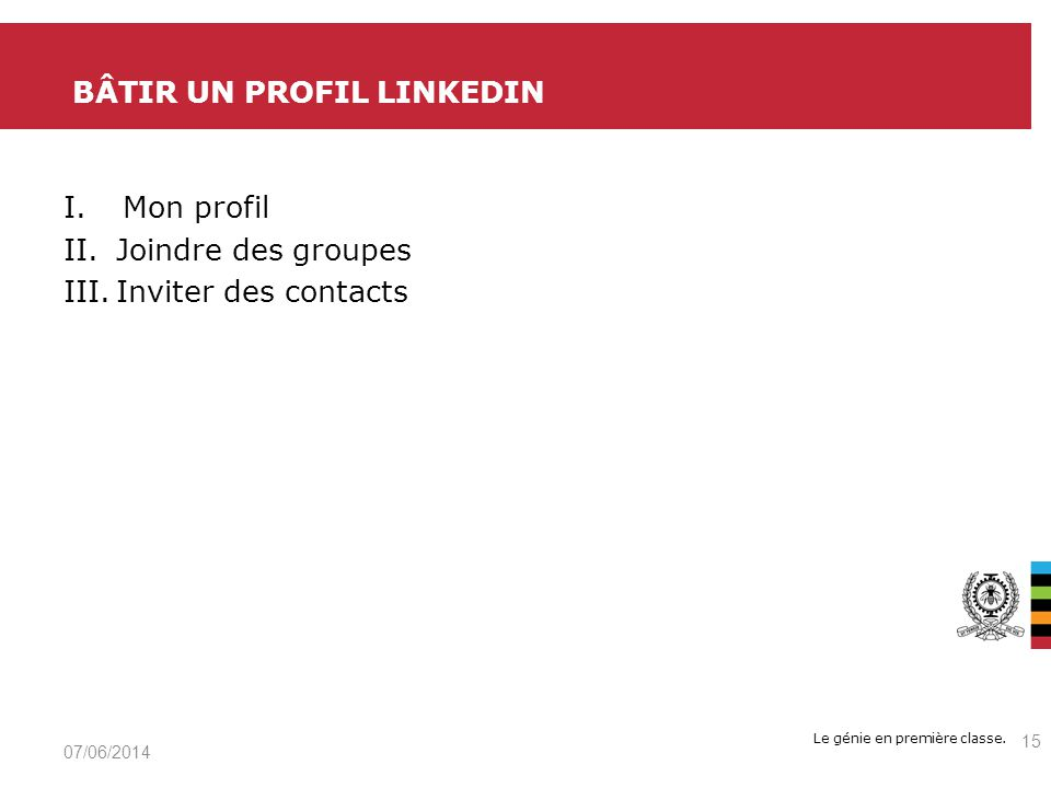 Le génie en première classe. I.Mon profil II.Joindre des groupes III.Inviter des contacts BÂTIR UN PROFIL LINKEDIN 07/06/2014 15