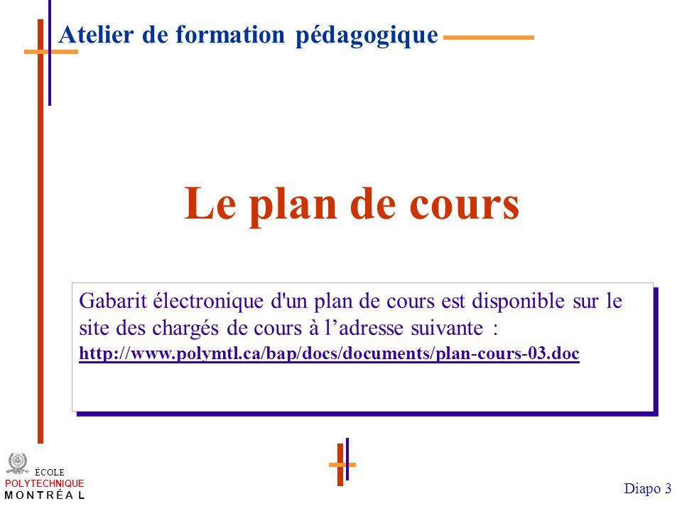 /atelier charge cours/plan de cours 3 ÉCOLE POLYTECHNIQUE M O N T R É A L Diapo 3 Le plan de cours Gabarit électronique d un plan de cours est disponible sur le site des chargés de cours à ladresse suivante : http://www.polymtl.ca/bap/docs/documents/plan-cours-03.doc Gabarit électronique d un plan de cours est disponible sur le site des chargés de cours à ladresse suivante : http://www.polymtl.ca/bap/docs/documents/plan-cours-03.doc Atelier de formation pédagogique