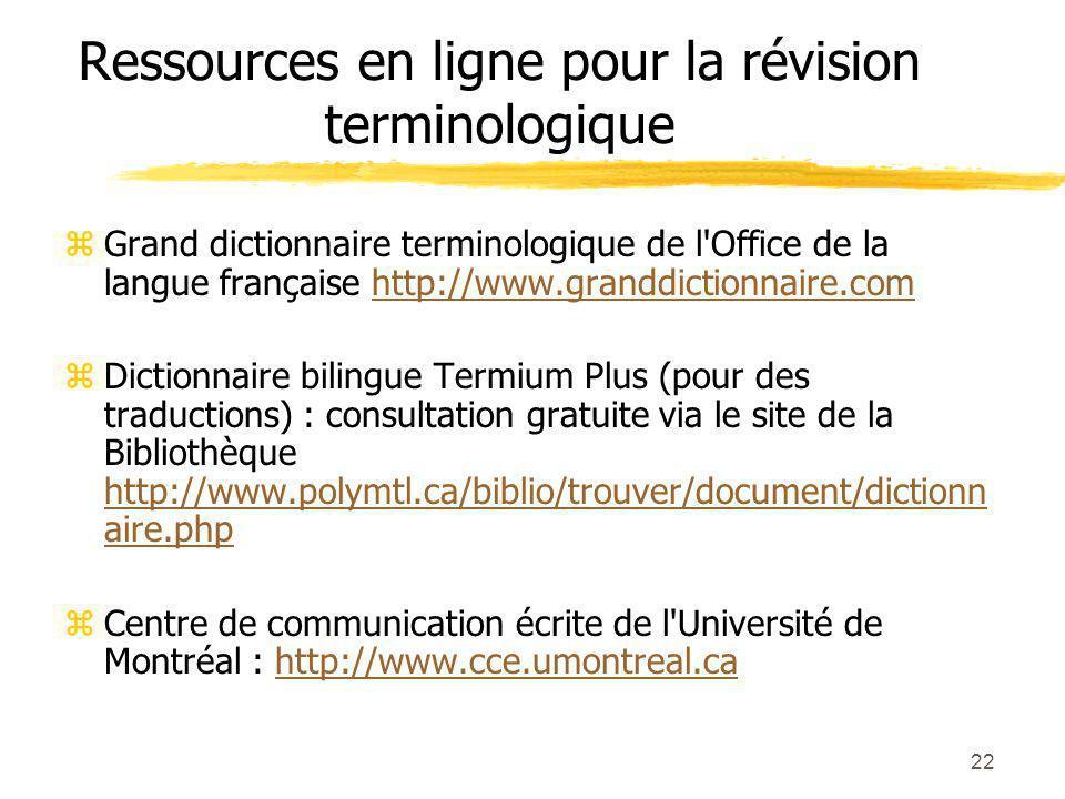 22 Ressources en ligne pour la révision terminologique z Grand dictionnaire terminologique de l Office de la langue française http://www.granddictionnaire.comhttp://www.granddictionnaire.com z Dictionnaire bilingue Termium Plus (pour des traductions) : consultation gratuite via le site de la Bibliothèque http://www.polymtl.ca/biblio/trouver/document/dictionn aire.php http://www.polymtl.ca/biblio/trouver/document/dictionn aire.php z Centre de communication écrite de l Université de Montréal : http://www.cce.umontreal.cahttp://www.cce.umontreal.ca