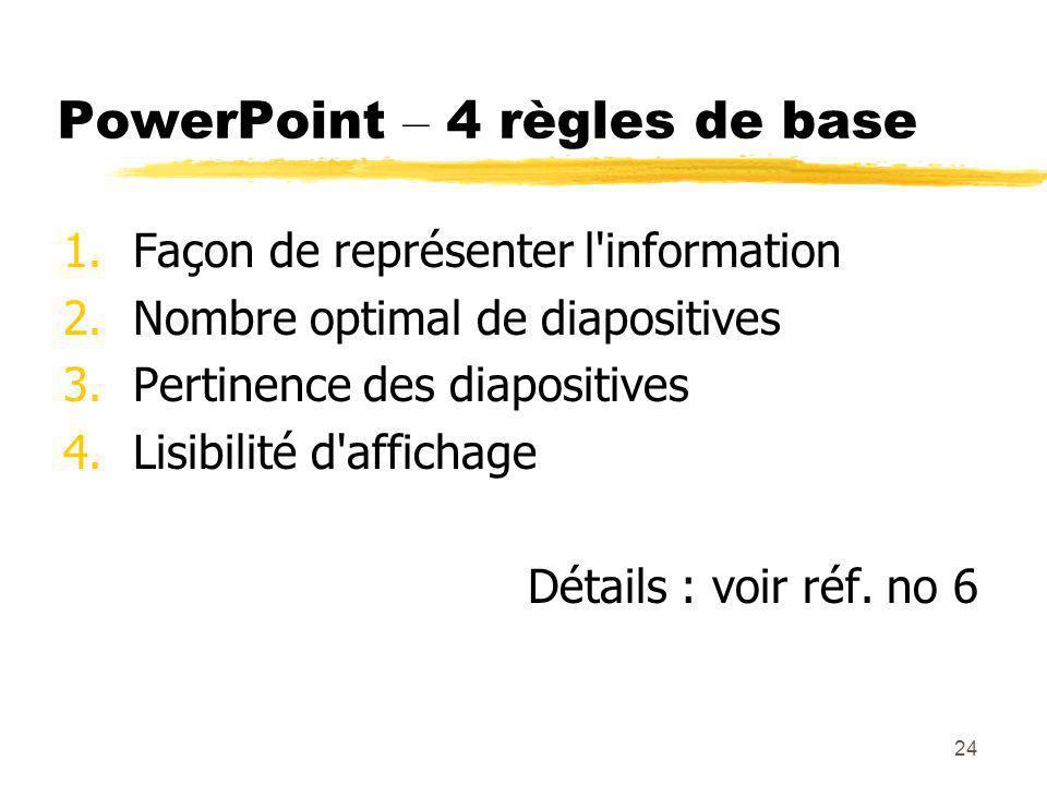 24 PowerPoint – 4 règles de base 1.Façon de représenter l information 2.Nombre optimal de diapositives 3.Pertinence des diapositives 4.Lisibilité d affichage Détails : voir réf.