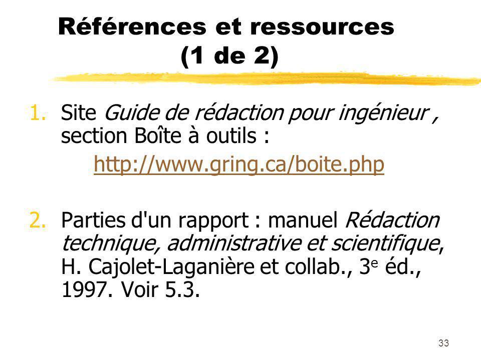 33 Références et ressources (1 de 2) 1.Site Guide de rédaction pour ingénieur, section Boîte à outils : http://www.gring.ca/boite.php 2.Parties d un rapport : manuel Rédaction technique, administrative et scientifique, H.