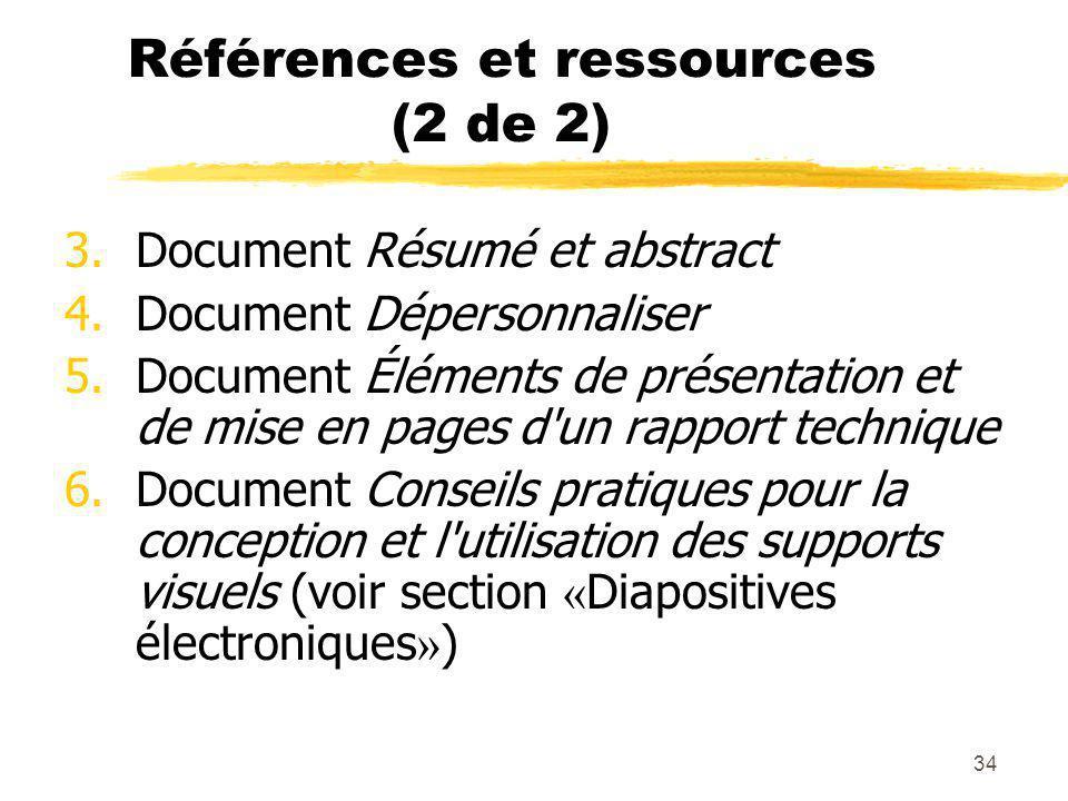 34 Références et ressources (2 de 2) 3.Document Résumé et abstract 4.Document Dépersonnaliser 5.Document Éléments de présentation et de mise en pages d un rapport technique 6.Document Conseils pratiques pour la conception et l utilisation des supports visuels (voir section « Diapositives électroniques » )