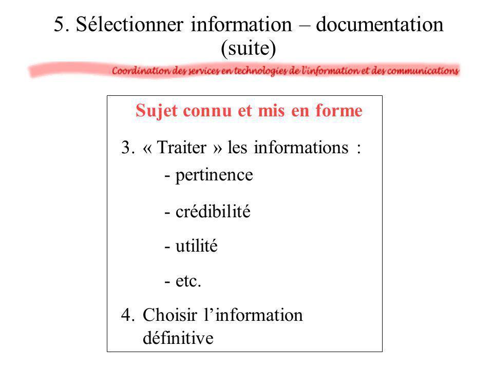 5. Sélectionner information – documentation (suite) Sujet connu et mis en forme 3.« Traiter » les informations : - pertinence - crédibilité - utilité