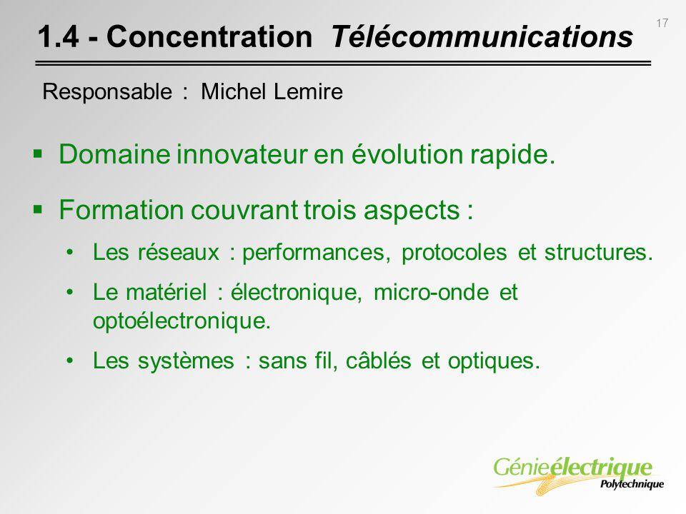 17 1.4 - Concentration Télécommunications Domaine innovateur en évolution rapide. Formation couvrant trois aspects : Les réseaux : performances, proto