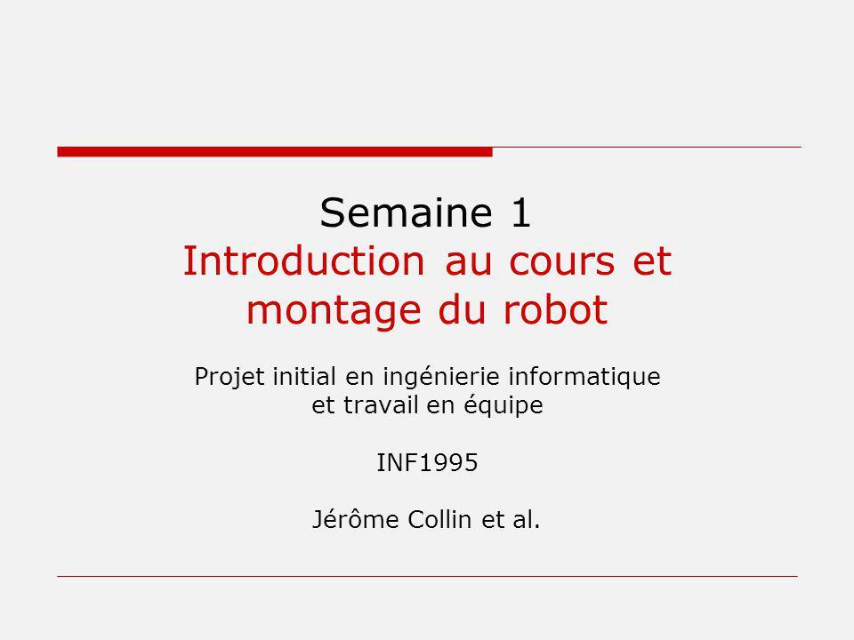 Semaine 1 Introduction au cours et montage du robot Projet initial en ingénierie informatique et travail en équipe INF1995 Jérôme Collin et al.