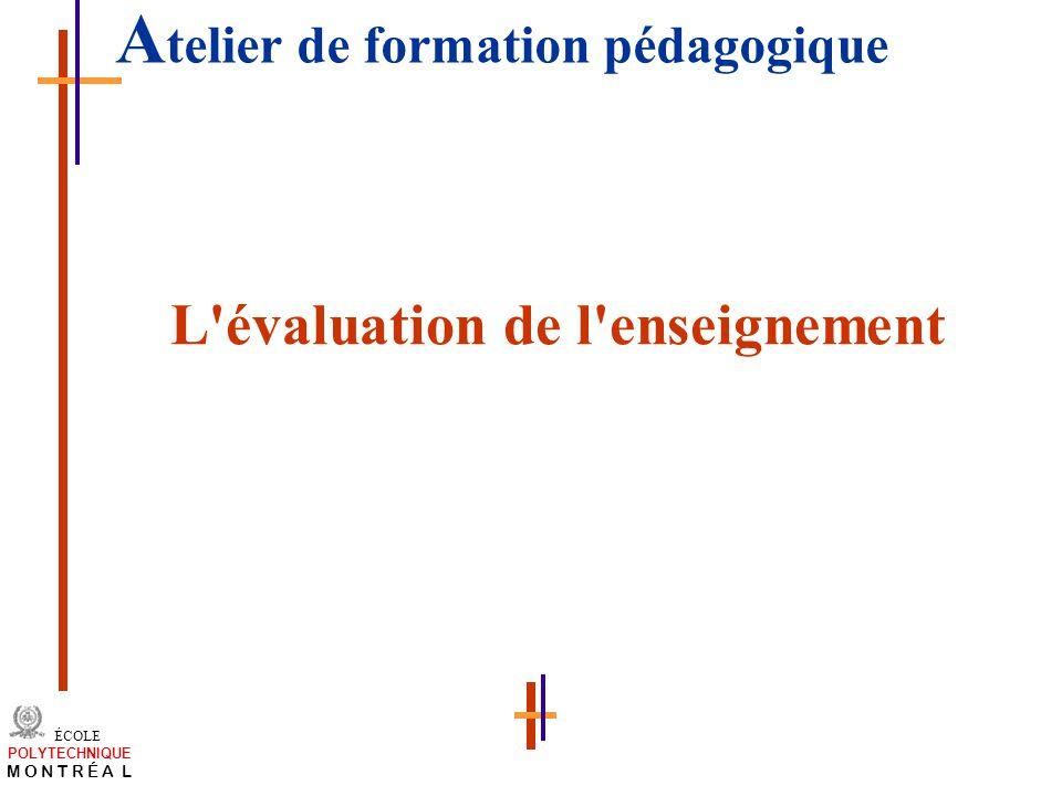 /atelier charge cours/plan de cours 42 ÉCOLE POLYTECHNIQUE M O N T R É A L A telier de formation pédagogique L'évaluation de l'enseignement