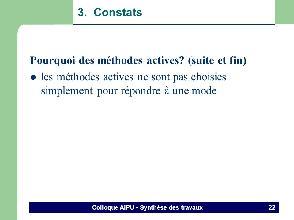 Colloque AIPU - Synthèse des travaux 21 3. Constats Pourquoi des méthodes actives? (suite) Obligations – décret (dune autorité) – commande universitai