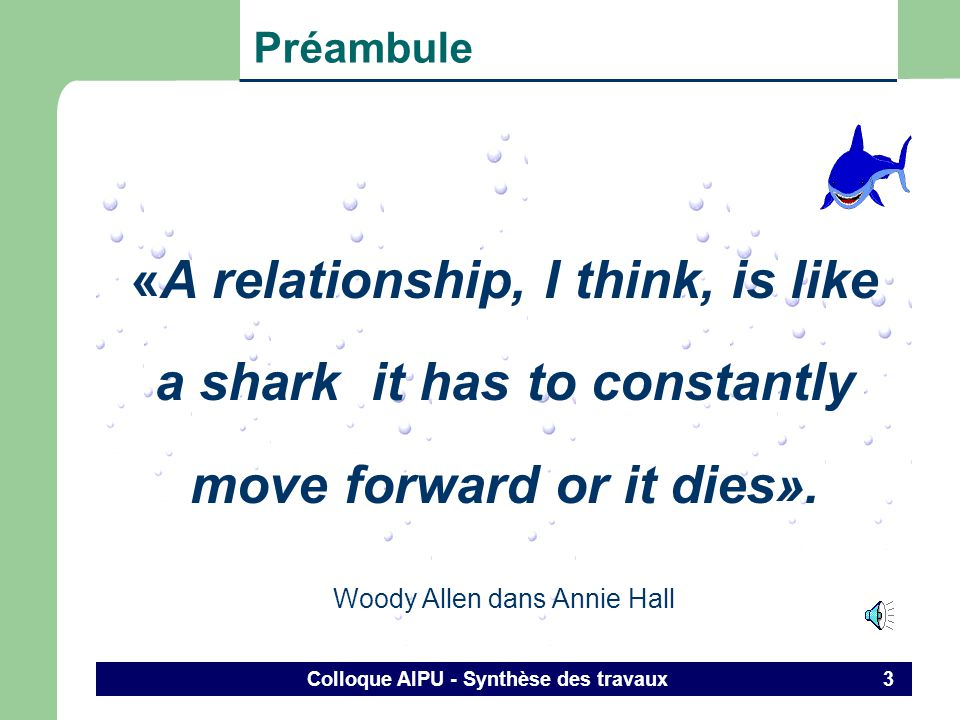 Colloque AIPU - Synthèse des travaux 3 Préambule «A relationship, I think, is like a shark it has to constantly move forward or it dies».