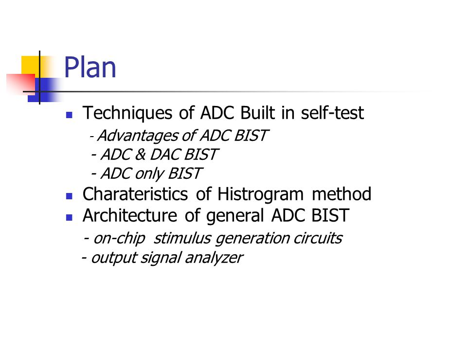 Techniques of ADC BIST Advantages of ADC BIST - Reduce test time - Eliminate expensive mixed-signal tester, reduce the test time - Make the accessibility inside the chip easier ADC & DAC BIST - The digital generation of the stimulus and the digital analysis of the responses -- converter, generate pure analog sine wave ADC only BIST - Oscillation - Histrogram