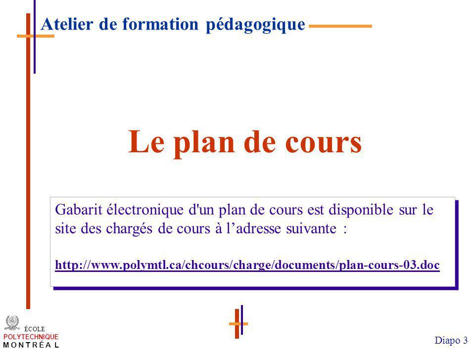 /atelier charge cours/plan de cours 3 ÉCOLE POLYTECHNIQUE M O N T R É A L Diapo 3 Le plan de cours Gabarit électronique d un plan de cours est disponible sur le site des chargés de cours à ladresse suivante : http://www.polymtl.ca/chcours/charge/documents/plan-cours-03.doc Gabarit électronique d un plan de cours est disponible sur le site des chargés de cours à ladresse suivante : http://www.polymtl.ca/chcours/charge/documents/plan-cours-03.doc Atelier de formation pédagogique