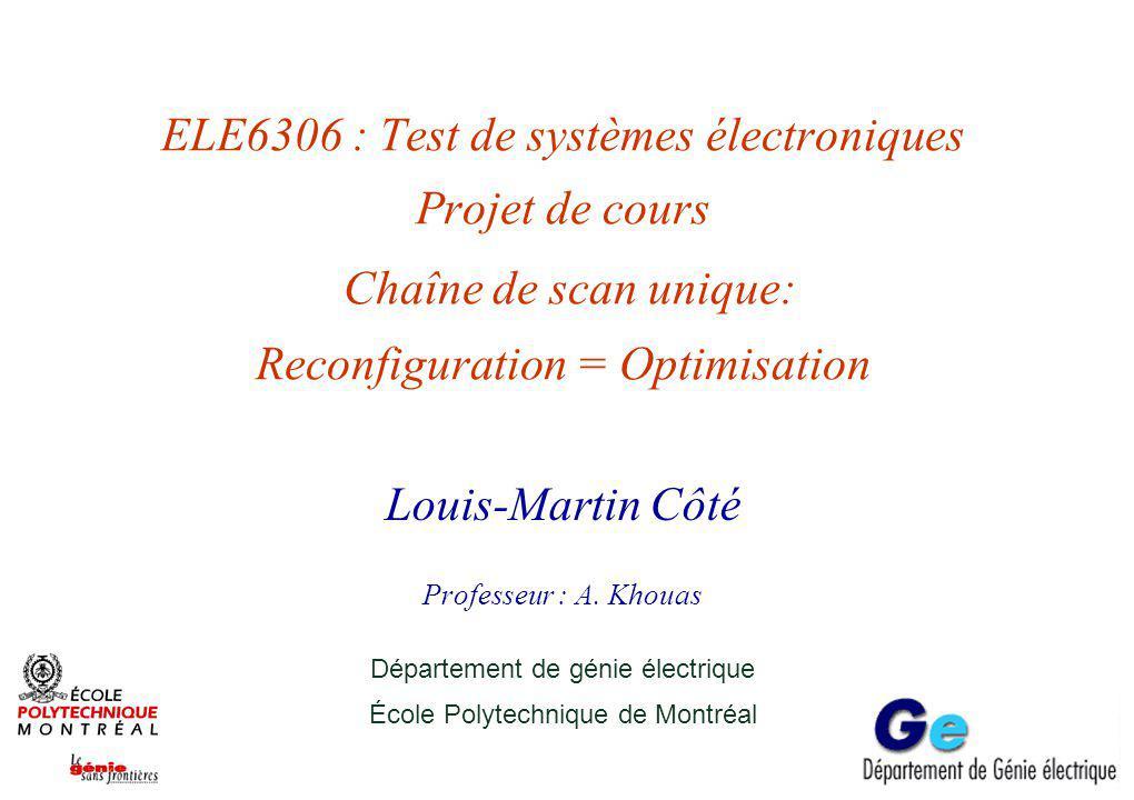 ELE6306 : Test de systèmes électroniques Projet de cours Chaîne de scan unique: Reconfiguration = Optimisation Louis-Martin Côté Professeur : A.