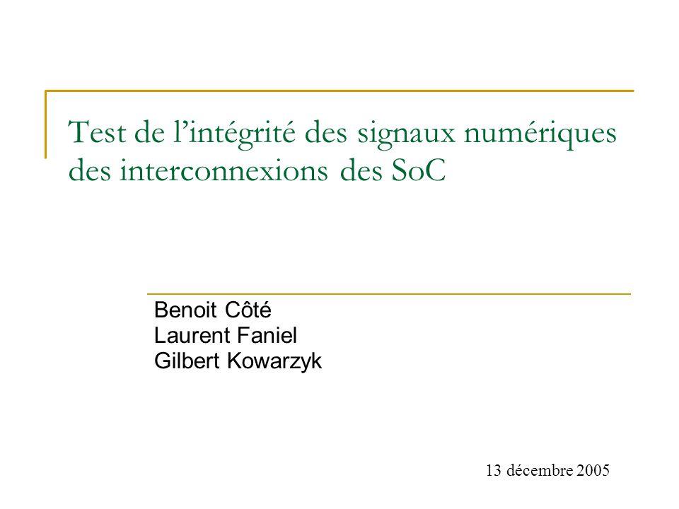 Test de lintégrité des signaux numériques des interconnexions des SoC Benoit Côté Laurent Faniel Gilbert Kowarzyk 13 décembre 2005