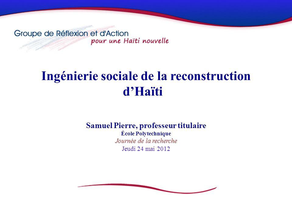 Ingénierie sociale de la reconstruction dHaïti Samuel Pierre, professeur titulaire École Polytechnique Journée de la recherche Jeudi 24 mai 2012
