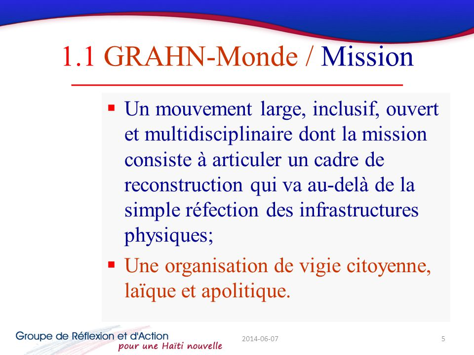 1.1 GRAHN-Monde / Mission Un mouvement large, inclusif, ouvert et multidisciplinaire dont la mission consiste à articuler un cadre de reconstruction qui va au-delà de la simple réfection des infrastructures physiques; Une organisation de vigie citoyenne, laïque et apolitique.