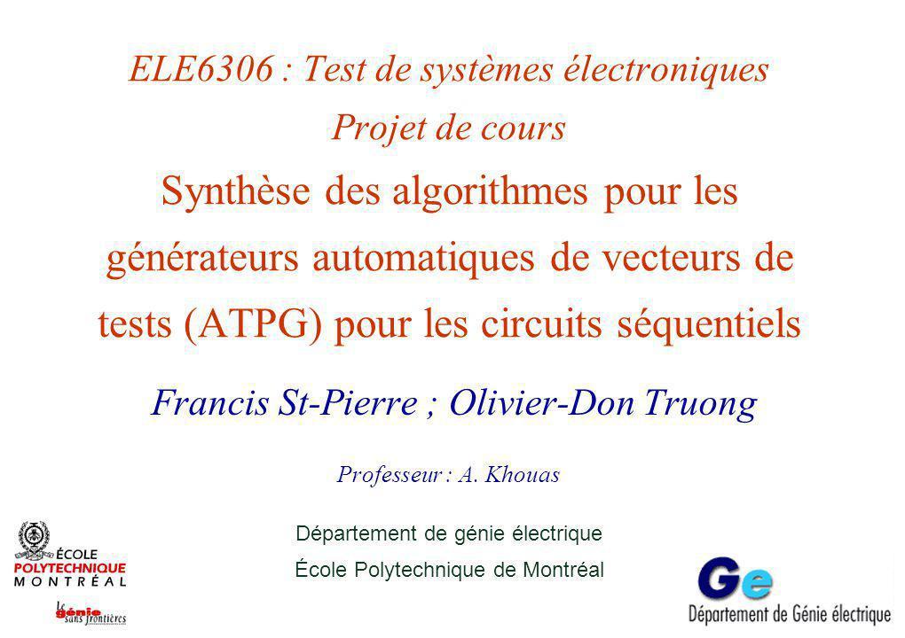 ELE6306 : Test de systèmes électroniques Projet de cours Synthèse des algorithmes pour les générateurs automatiques de vecteurs de tests (ATPG) pour les circuits séquentiels Francis St-Pierre ; Olivier-Don Truong Professeur : A.