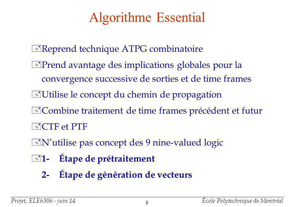 Projet, ELE6306 - juin 14École Polytechnique de Montréal 8 Algorithme Essential +Reprend technique ATPG combinatoire +Prend avantage des implications globales pour la convergence successive de sorties et de time frames +Utilise le concept du chemin de propagation +Combine traitement de time frames précédent et futur +CTF et PTF +Nutilise pas concept des 9 nine-valued logic + 1-Étape de prétraitement 2-Étape de génération de vecteurs