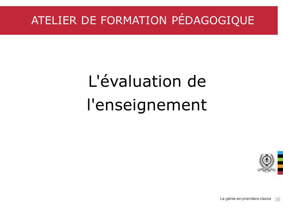 Le génie en première classe ATELIER DE FORMATION PÉDAGOGIQUE L'évaluation de l'enseignement 36