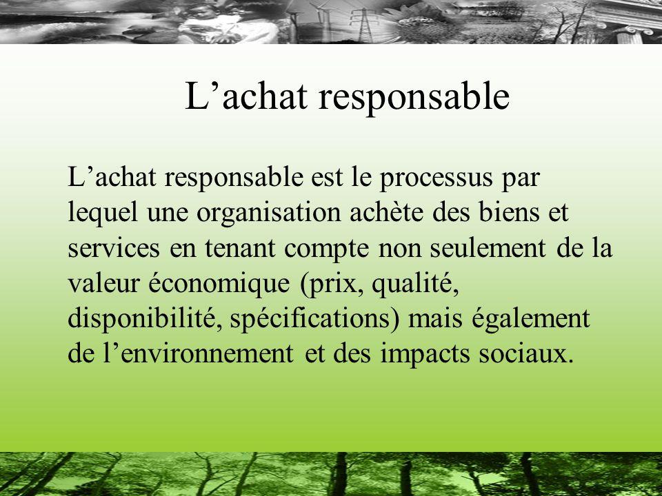 Lachat responsable Lachat responsable est le processus par lequel une organisation achète des biens et services en tenant compte non seulement de la valeur économique (prix, qualité, disponibilité, spécifications) mais également de lenvironnement et des impacts sociaux.