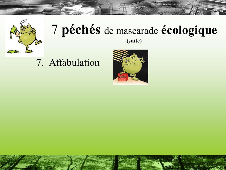 7 péchés de mascarade écologique (suite) 7. Affabulation