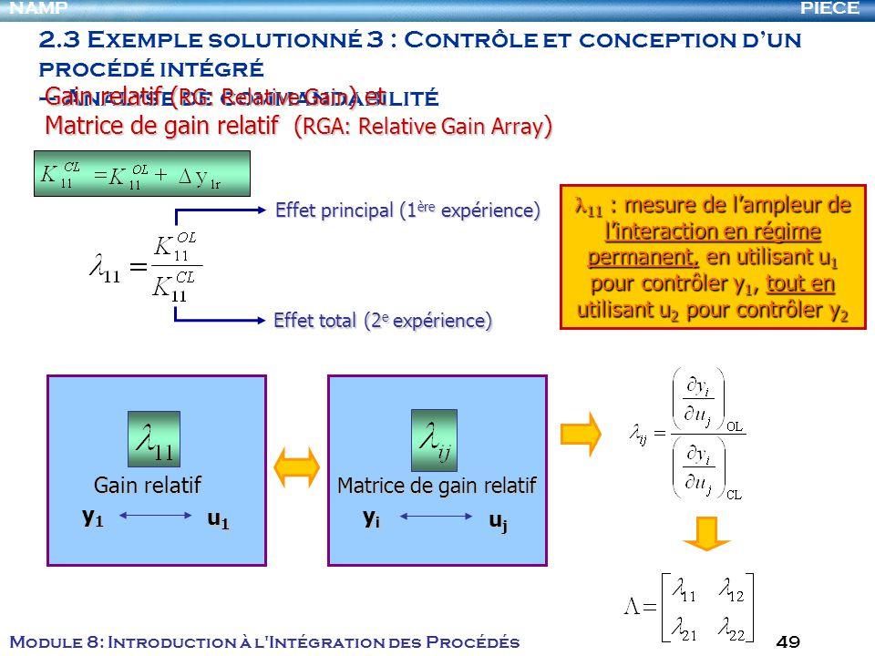 PIECENAMP Module 8: Introduction à l Intégration des Procédés 49 2.3 Exemple solutionné 3 : Contrôle et conception dun procédé intégré – Analyse de commandabilité Effet principal (1 ère expérience) Effet total (2 e expérience) Gain relatif ( RG: Relative Gain ) et Matrice de gain relatif ( RGA: Relative Gain Array ) 11 : mesure de lampleur de linteraction en régime permanent, en utilisant u 1 pour contrôler y 1, tout en utilisant u 2 pour contrôler y 2 11 : mesure de lampleur de linteraction en régime permanent, en utilisant u 1 pour contrôler y 1, tout en utilisant u 2 pour contrôler y 2 Gain relatif y1y1y1y1 u1u1u1u1 Matrice de gain relatif yiyiyiyi ujujujuj
